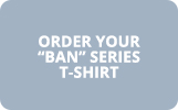 "Order Your ""Ban"" Series T-Shirt"